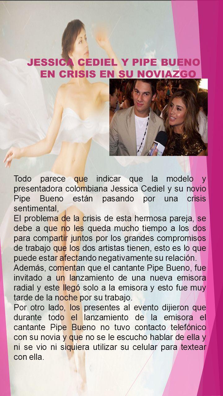 JESSICA CEDIEL Y PIPE BUENO EN CRISIS EN SU NOVIAZGO Todo parece que indicar que la modelo y presentadora colombiana Jessica Cediel y su novio Pipe Bu