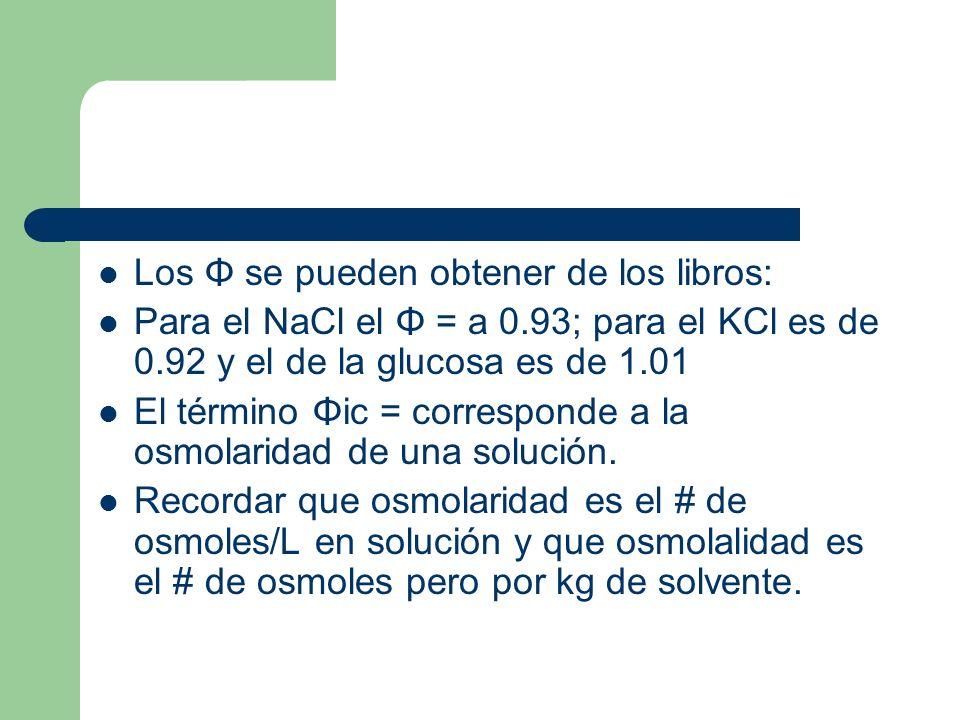 Los Φ se pueden obtener de los libros: Para el NaCl el Φ = a 0.93; para el KCl es de 0.92 y el de la glucosa es de 1.01 El término Φic = corresponde a la osmolaridad de una solución.