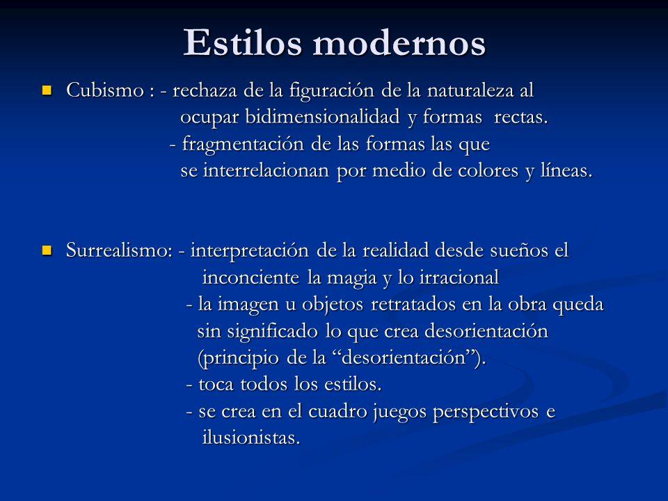 Estilos modernos Cubismo : - rechaza de la figuración de la naturaleza al ocupar bidimensionalidad y formas rectas. - fragmentación de las formas las