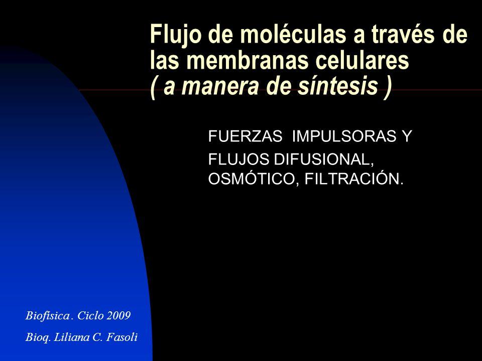 Flujo de moléculas a través de las membranas celulares ( a manera de síntesis ) FUERZAS IMPULSORAS Y FLUJOS DIFUSIONAL, OSMÓTICO, FILTRACIÓN. Biofísic