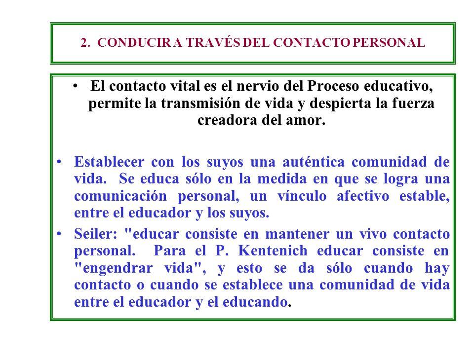 2. CONDUCIR A TRAVÉS DEL CONTACTO PERSONAL El contacto vital es el nervio del Proceso educativo, permite la transmisión de vida y despierta la fuerza