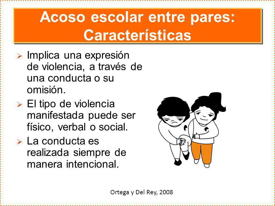 Acoso escolar entre pares: Características Implica una expresión de violencia, a través de una conducta o su omisión. El tipo de violencia manifestada