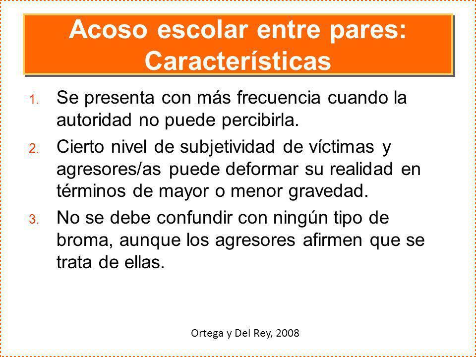 Acoso escolar entre pares: Características 1. Se presenta con más frecuencia cuando la autoridad no puede percibirla. 2. Cierto nivel de subjetividad
