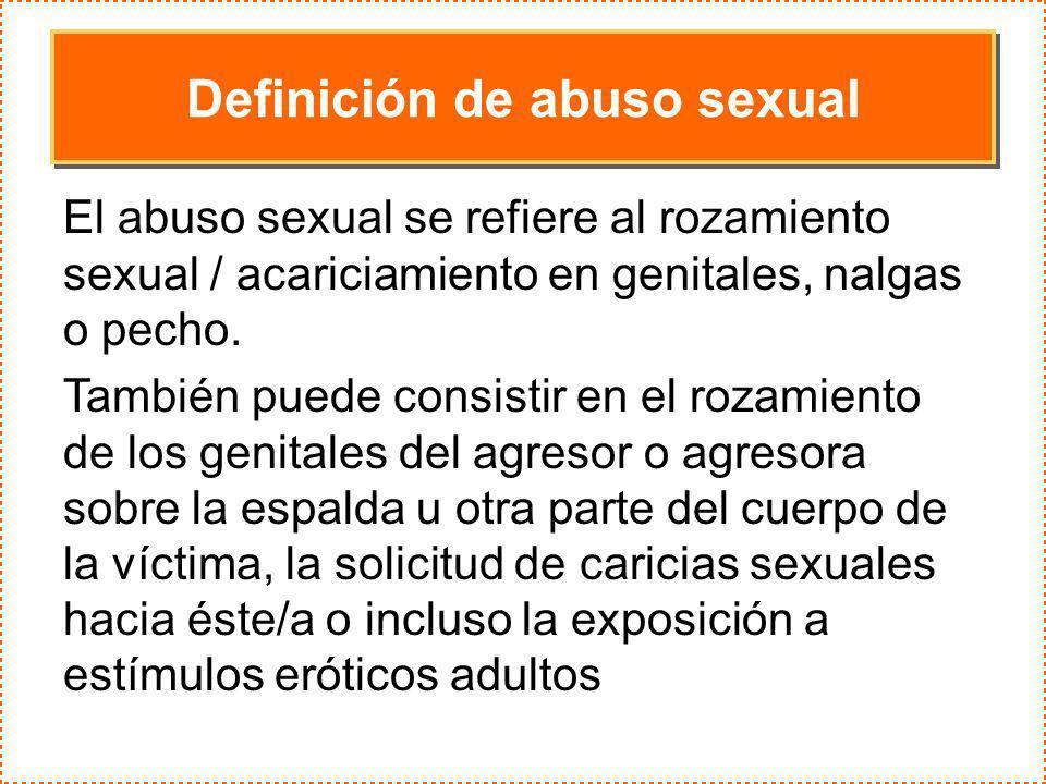 Definición de abuso sexual El abuso sexual se refiere al rozamiento sexual / acariciamiento en genitales, nalgas o pecho. También puede consistir en e