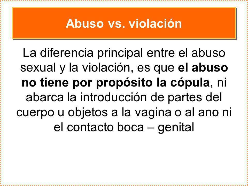 Abuso vs. violación La diferencia principal entre el abuso sexual y la violación, es que el abuso no tiene por propósito la cópula, ni abarca la intro