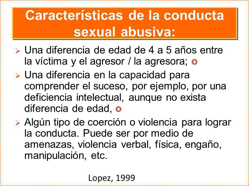 Características de la conducta sexual abusiva: Una diferencia de edad de 4 a 5 años entre la víctima y el agresor / la agresora; o Una diferencia en l