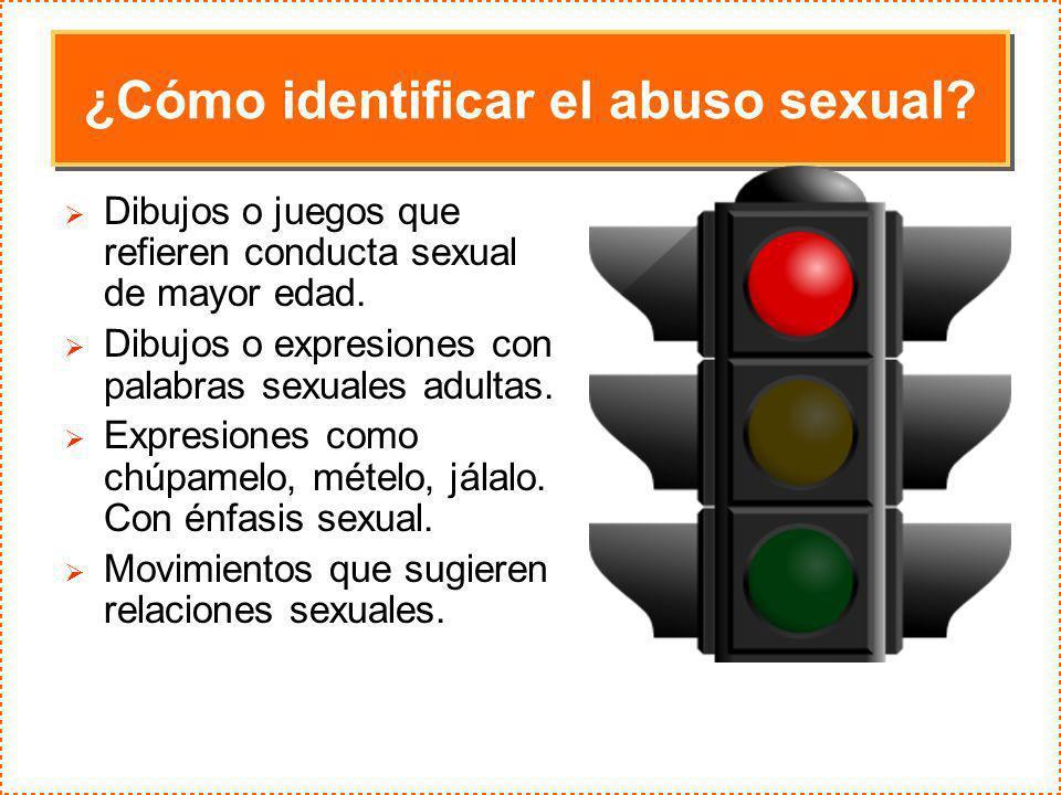 ¿Cómo identificar el abuso sexual? Dibujos o juegos que refieren conducta sexual de mayor edad. Dibujos o expresiones con palabras sexuales adultas. E