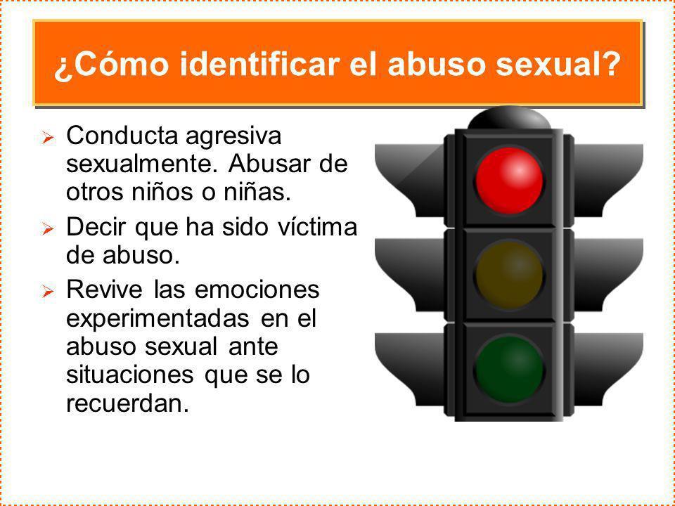 ¿Cómo identificar el abuso sexual? Conducta agresiva sexualmente. Abusar de otros niños o niñas. Decir que ha sido víctima de abuso. Revive las emocio