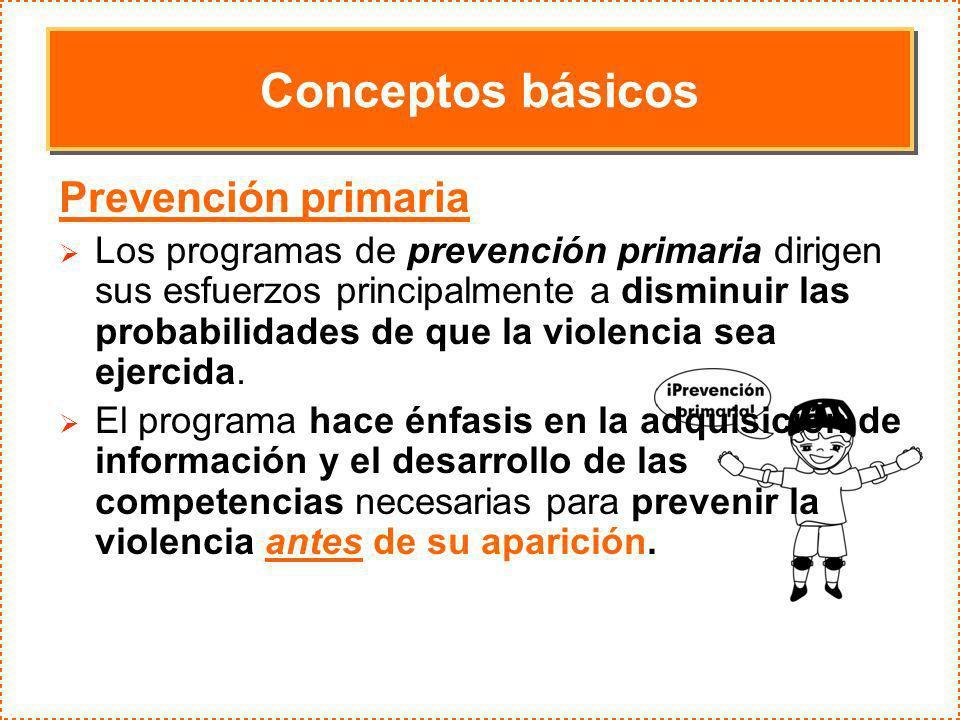 Conceptos básicos Prevención primaria Los programas de prevención primaria dirigen sus esfuerzos principalmente a disminuir las probabilidades de que