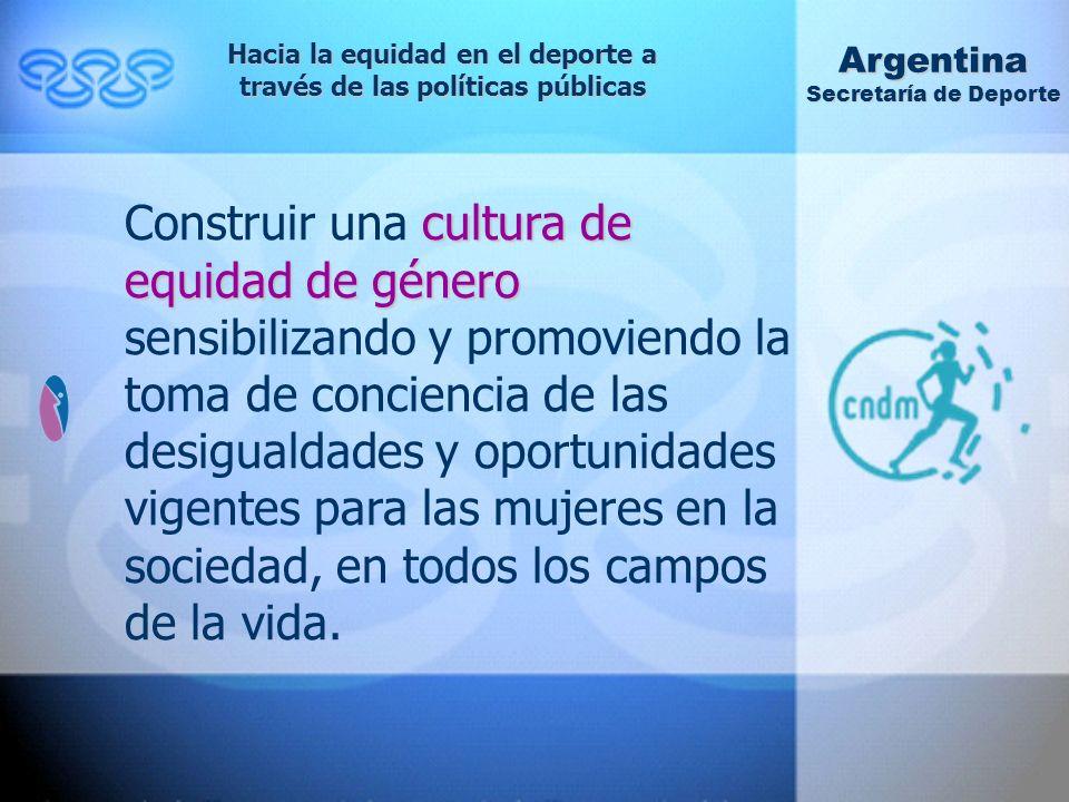 Hacia la equidad en el deporte a través de las políticas públicas Argentina Secretaría de Deporte cultura de equidad de género Construir una cultura de equidad de género sensibilizando y promoviendo la toma de conciencia de las desigualdades y oportunidades vigentes para las mujeres en la sociedad, en todos los campos de la vida.