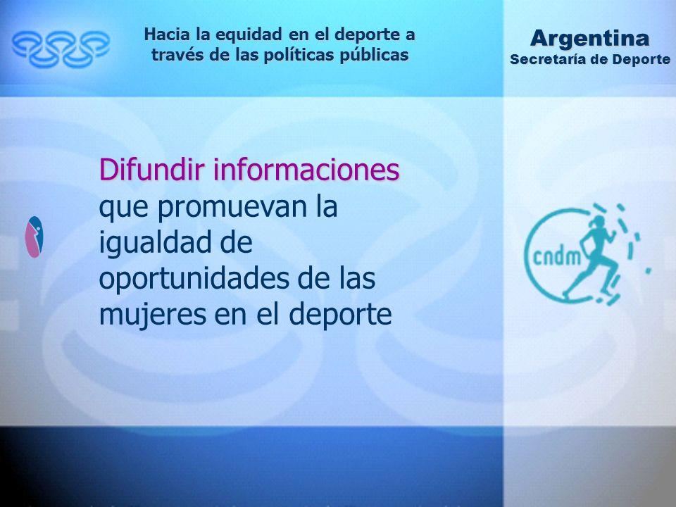 Difundir informaciones Difundir informaciones que promuevan la igualdad de oportunidades de las mujeres en el deporte Hacia la equidad en el deporte a través de las políticas públicas Argentina Secretaría de Deporte
