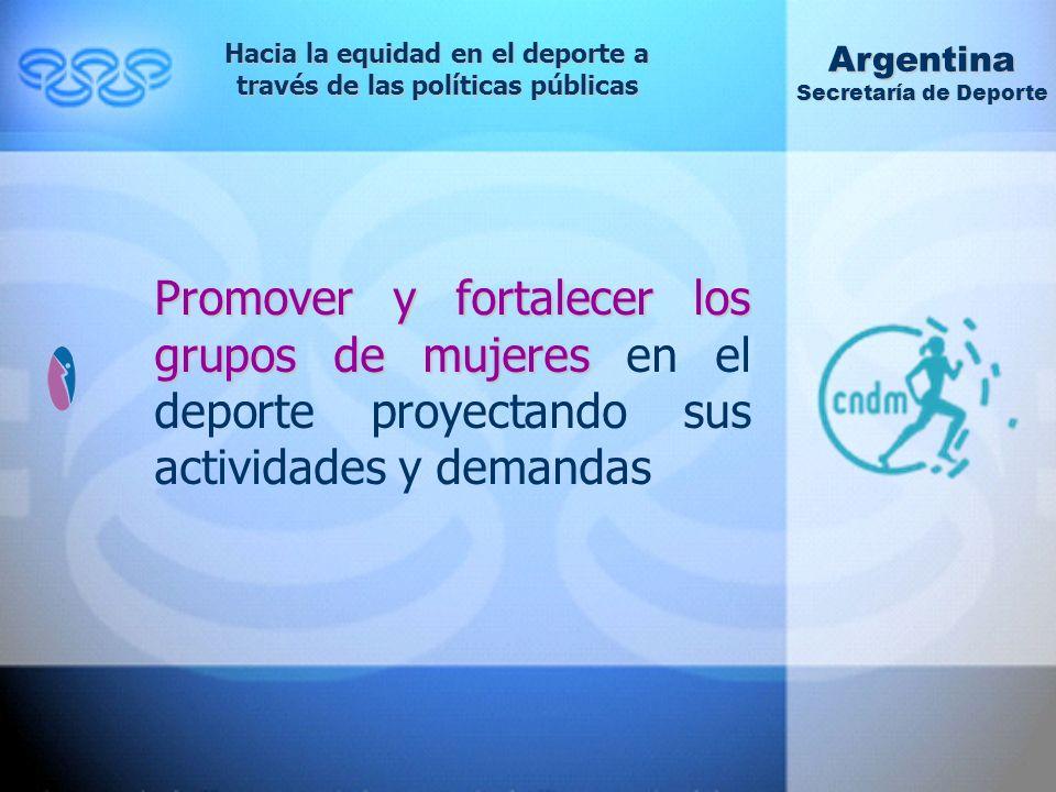 Promover y fortalecer los grupos de mujeres Promover y fortalecer los grupos de mujeres en el deporte proyectando sus actividades y demandas Hacia la equidad en el deporte a través de las políticas públicas Argentina Secretaría de Deporte