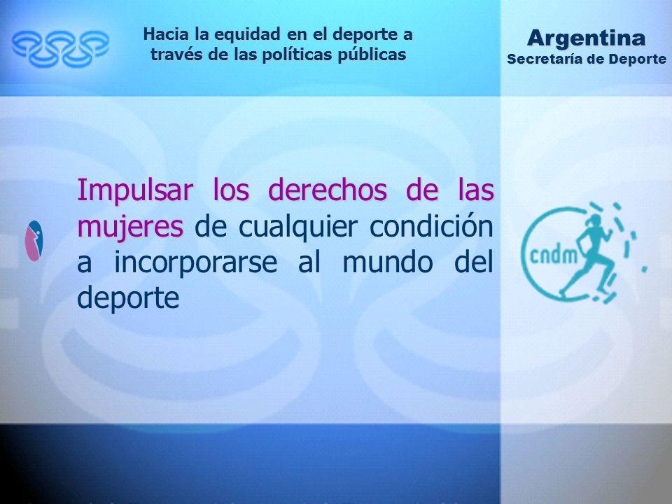 Impulsar los derechos de las mujeres Impulsar los derechos de las mujeres de cualquier condición a incorporarse al mundo del deporte Hacia la equidad en el deporte a través de las políticas públicas Argentina Secretaría de Deporte