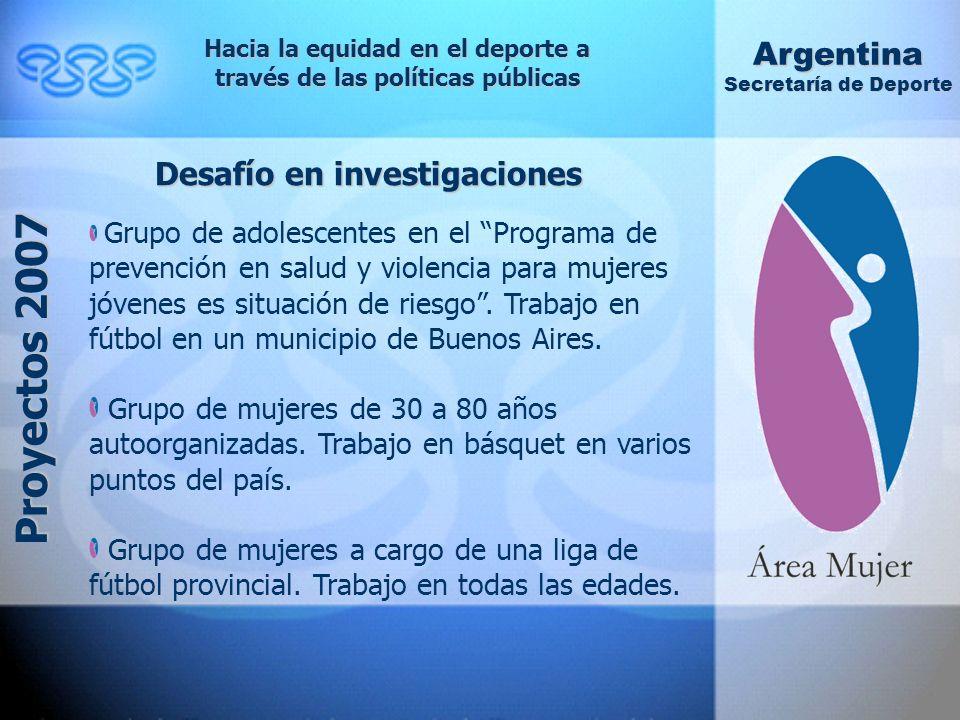 Hacia la equidad en el deporte a través de las políticas públicas Argentina Secretaría de Deporte Proyectos 2007 Desafío en investigaciones Grupo de adolescentes en el Programa de prevención en salud y violencia para mujeres jóvenes es situación de riesgo.