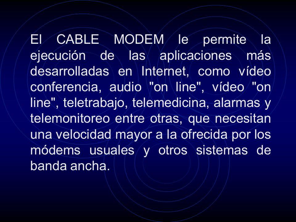 El CABLE MODEM le permite la ejecución de las aplicaciones más desarrolladas en Internet, como vídeo conferencia, audio on line , vídeo on line , teletrabajo, telemedicina, alarmas y telemonitoreo entre otras, que necesitan una velocidad mayor a la ofrecida por los módems usuales y otros sistemas de banda ancha.