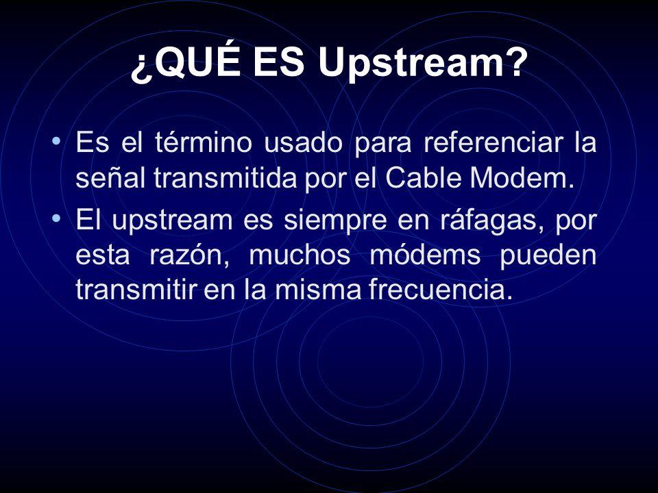 ¿QUÉ ES Upstream. Es el término usado para referenciar la señal transmitida por el Cable Modem.