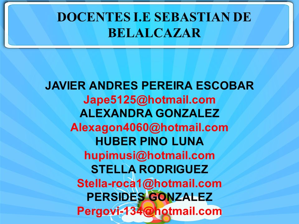 JAVIER ANDRES PEREIRA ESCOBAR Jape5125@hotmail.com ALEXANDRA GONZALEZ Alexagon4060@hotmail.com HUBER PINO LUNA hupimusi@hotmail.com STELLA RODRIGUEZ S