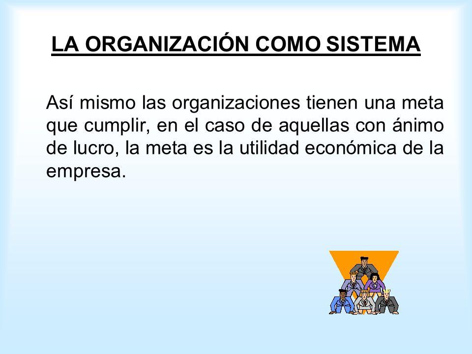 LA ORGANIZACIÓN COMO SISTEMA Así mismo las organizaciones tienen una meta que cumplir, en el caso de aquellas con ánimo de lucro, la meta es la utilidad económica de la empresa.