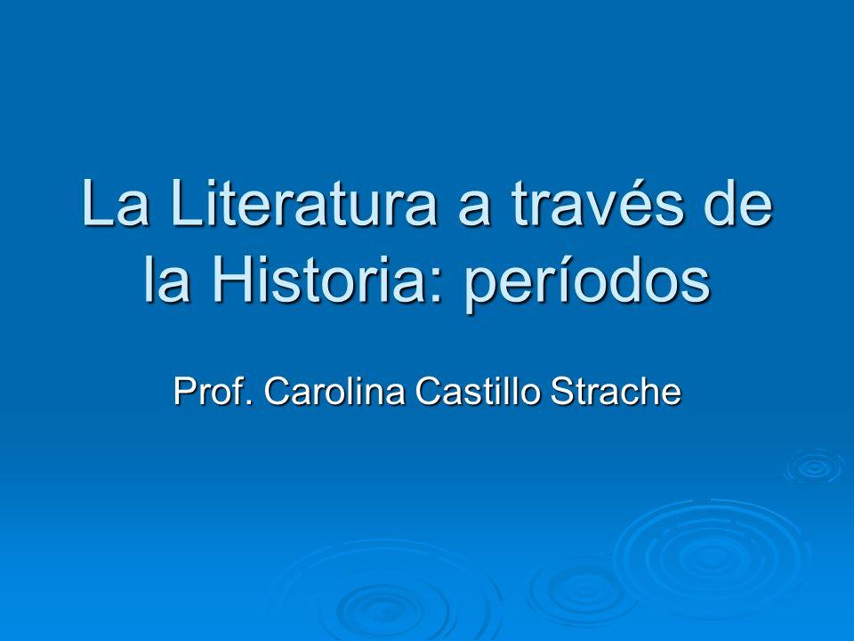 La Literatura a través de la Historia: períodos Prof. Carolina Castillo Strache