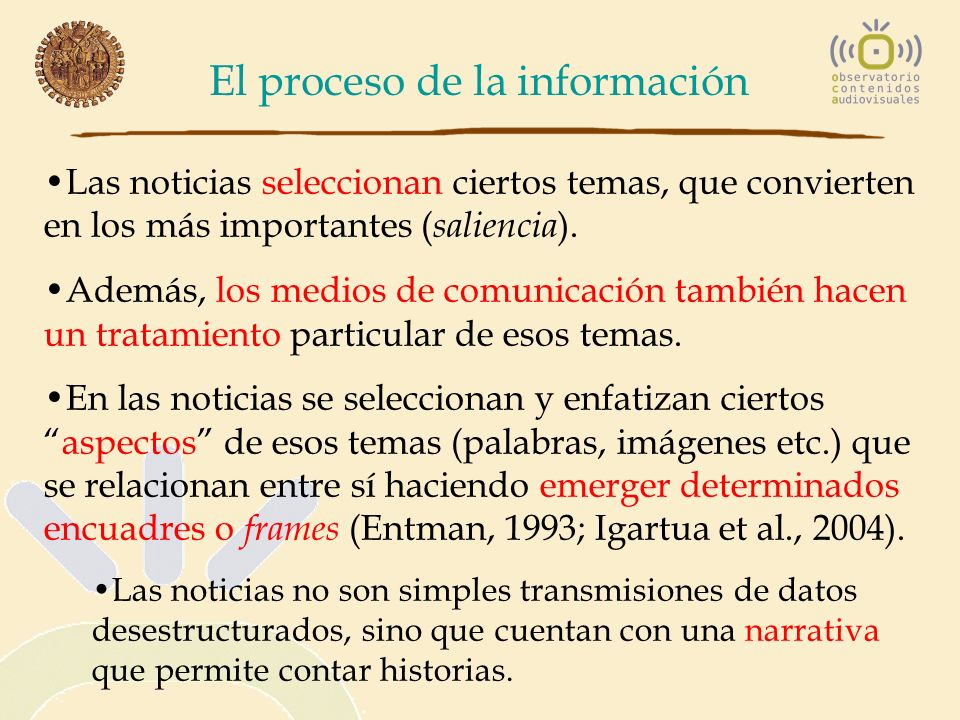 El proceso de la información Las noticias seleccionan ciertos temas, que convierten en los más importantes ( saliencia ). Además, los medios de comuni