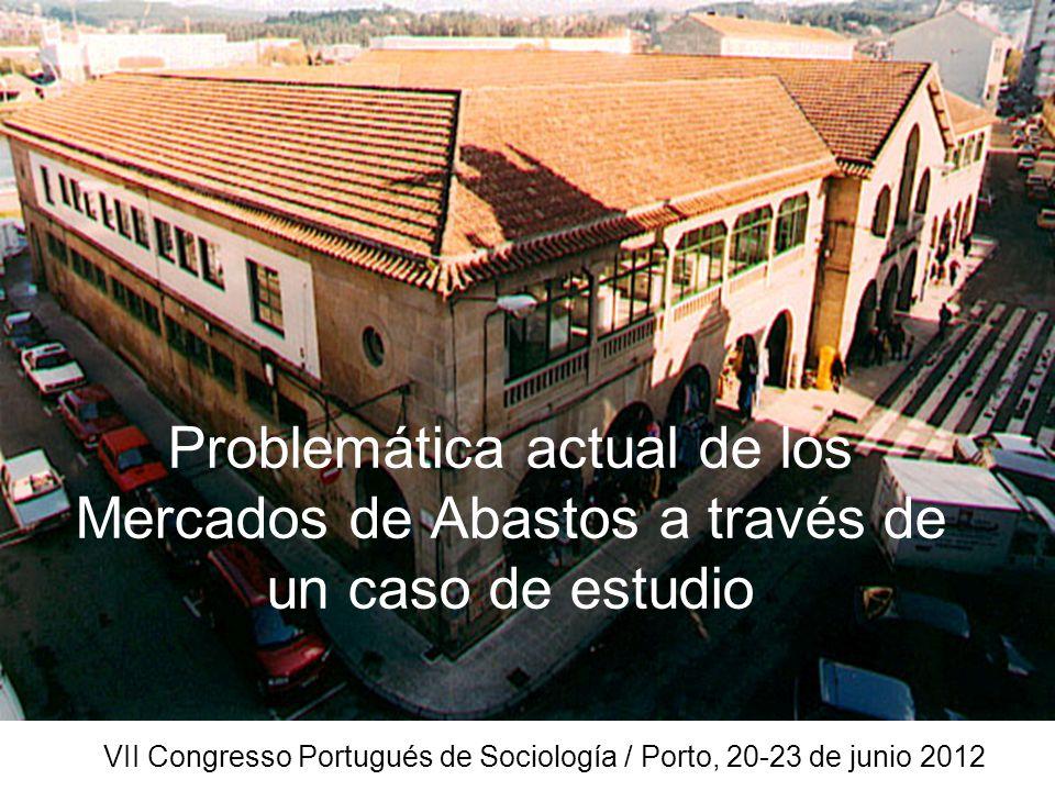 Problemática actual de los Mercados de Abastos a través de un caso de estudio VII Congresso Portugués de Sociología / Porto, 20-23 de junio 2012