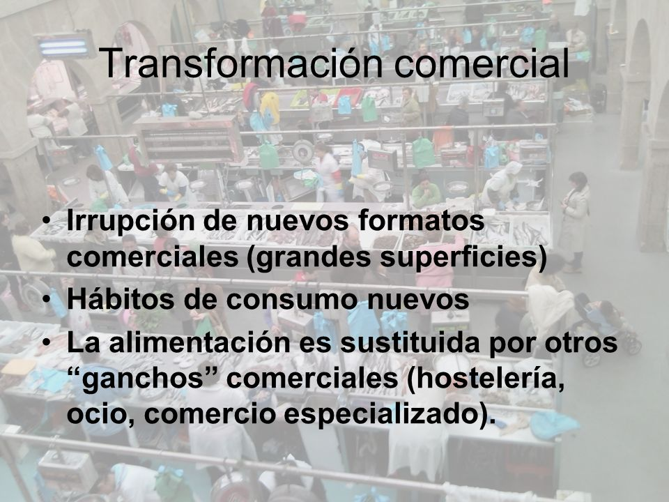Transformación comercial Irrupción de nuevos formatos comerciales (grandes superficies) Hábitos de consumo nuevos La alimentación es sustituida por otros ganchos comerciales (hostelería, ocio, comercio especializado).