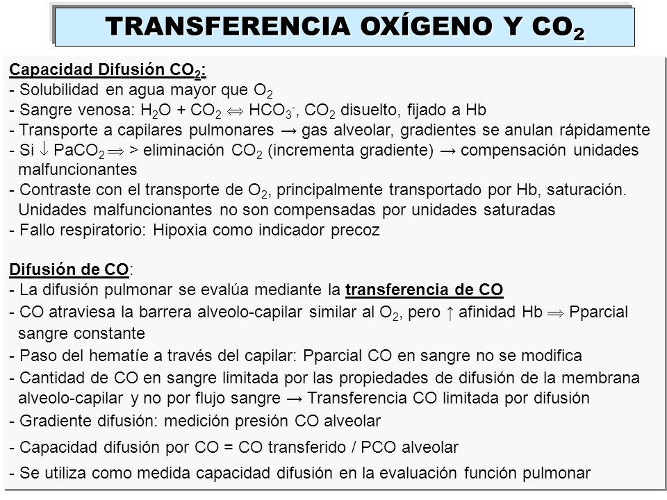 Capacidad Difusión CO 2 : - Solubilidad en agua mayor que O 2 - Sangre venosa: H 2 O + CO 2 HCO 3 -, CO 2 disuelto, fijado a Hb - Transporte a capilar