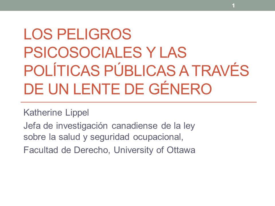 1 LOS PELIGROS PSICOSOCIALES Y LAS POLÍTICAS PÚBLICAS A TRAVÉS DE UN LENTE DE GÉNERO Katherine Lippel Jefa de investigación canadiense de la ley sobre