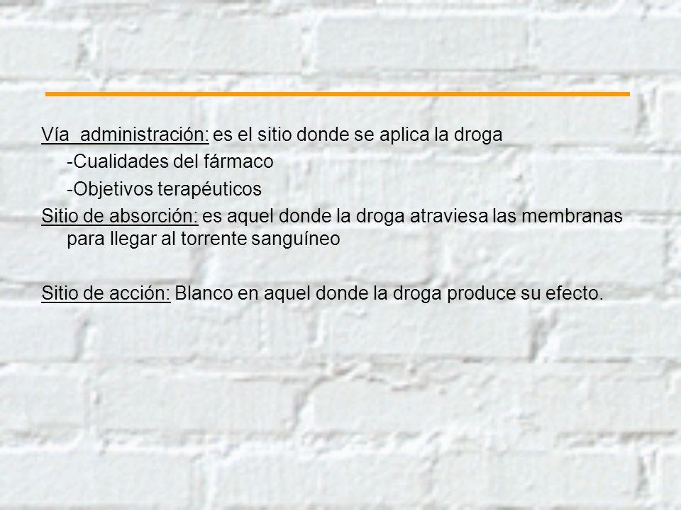 Vía administración: es el sitio donde se aplica la droga -Cualidades del fármaco -Objetivos terapéuticos Sitio de absorción: es aquel donde la droga a