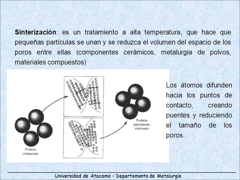 Universidad de Atacama – Departamento de Metalurgia Sinterización: es un tratamiento a alta temperatura, que hace que pequeñas partículas se unan y se