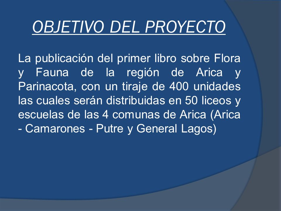 OBJETIVO DEL PROYECTO La publicación del primer libro sobre Flora y Fauna de la región de Arica y Parinacota, con un tiraje de 400 unidades las cuales serán distribuidas en 50 liceos y escuelas de las 4 comunas de Arica (Arica - Camarones - Putre y General Lagos)