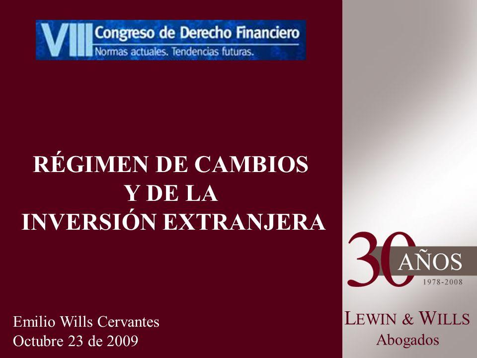 L EWIN & W ILLS Abogados RÉGIMEN DE CAMBIOS Y DE LA INVERSIÓN EXTRANJERA Emilio Wills Cervantes Octubre 23 de 2009