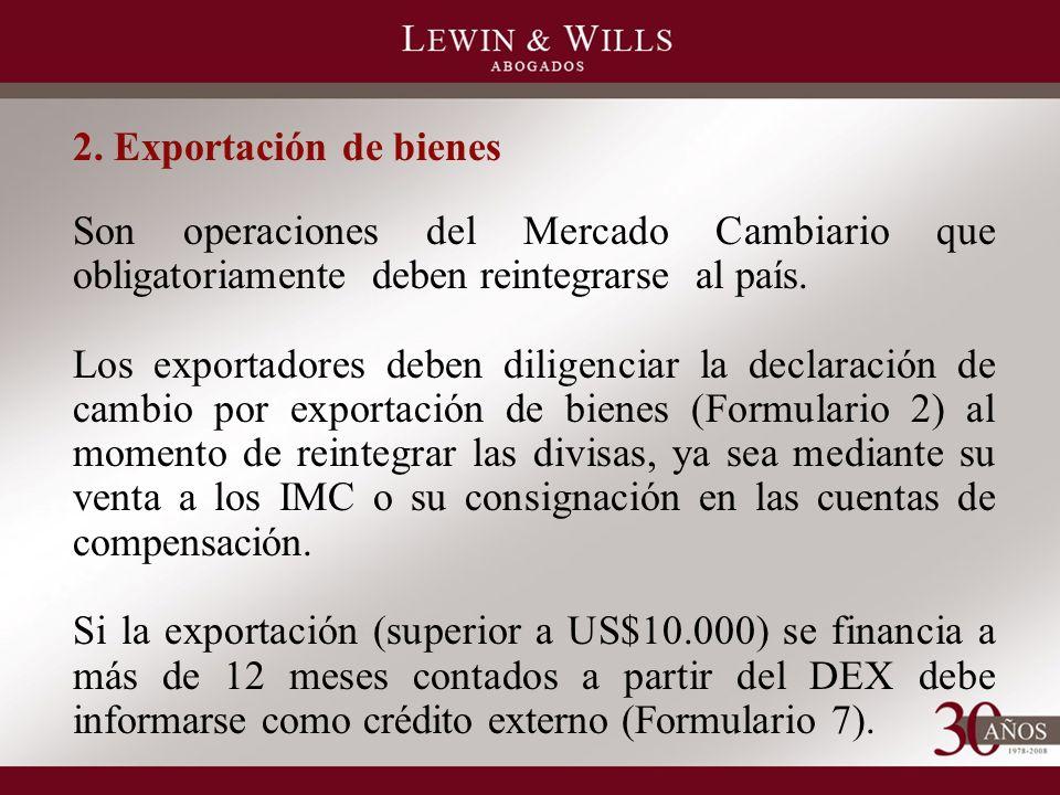 2. Exportación de bienes Son operaciones del Mercado Cambiario que obligatoriamente deben reintegrarse al país. Los exportadores deben diligenciar la