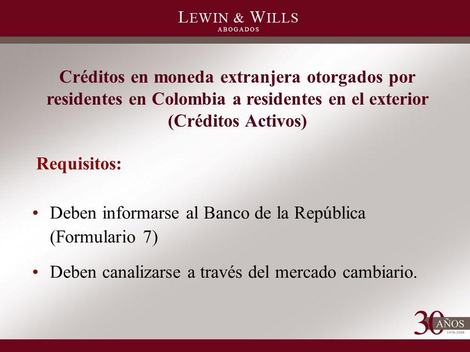 Créditos en moneda extranjera otorgados por residentes en Colombia a residentes en el exterior (Créditos Activos) Deben informarse al Banco de la República (Formulario 7) Deben canalizarse a través del mercado cambiario.