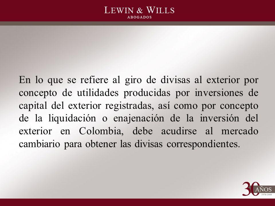En lo que se refiere al giro de divisas al exterior por concepto de utilidades producidas por inversiones de capital del exterior registradas, así como por concepto de la liquidación o enajenación de la inversión del exterior en Colombia, debe acudirse al mercado cambiario para obtener las divisas correspondientes.