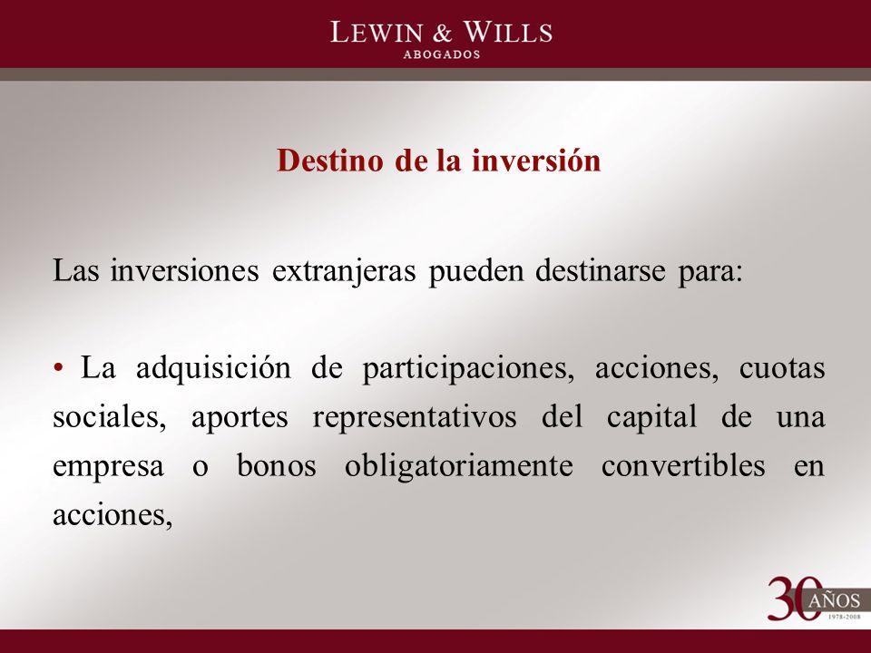 Destino de la inversión Las inversiones extranjeras pueden destinarse para: La adquisición de participaciones, acciones, cuotas sociales, aportes representativos del capital de una empresa o bonos obligatoriamente convertibles en acciones,