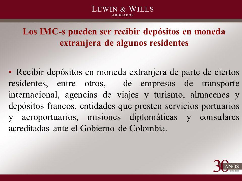 Los IMC-s pueden ser recibir depósitos en moneda extranjera de algunos residentes Recibir depósitos en moneda extranjera de parte de ciertos residentes, entre otros, de empresas de transporte internacional, agencias de viajes y turismo, almacenes y depósitos francos, entidades que presten servicios portuarios y aeroportuarios, misiones diplomáticas y consulares acreditadas ante el Gobierno de Colombia.