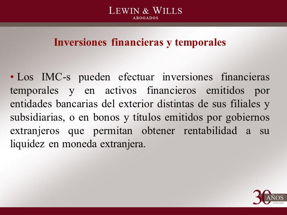 Inversiones financieras y temporales Los IMC-s pueden efectuar inversiones financieras temporales y en activos financieros emitidos por entidades bancarias del exterior distintas de sus filiales y subsidiarias, o en bonos y títulos emitidos por gobiernos extranjeros que permitan obtener rentabilidad a su liquidez en moneda extranjera.