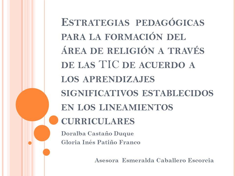 E STRATEGIAS PEDAGÓGICAS PARA LA FORMACIÓN DEL ÁREA DE RELIGIÓN A TRAVÉS DE LAS TIC DE ACUERDO A LOS APRENDIZAJES SIGNIFICATIVOS ESTABLECIDOS EN LOS LINEAMIENTOS CURRICULARES Doralba Castaño Duque Gloria Inés Patiño Franco Asesora Esmeralda Caballero Escorcia