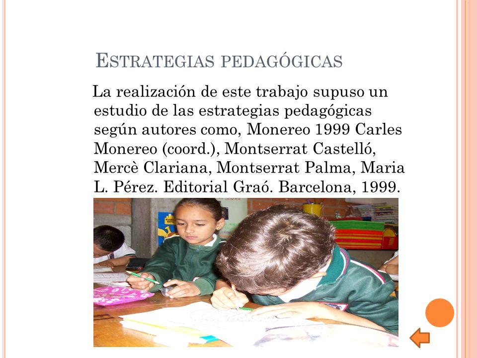 E STRATEGIAS PEDAGÓGICAS La realización de este trabajo supuso un estudio de las estrategias pedagógicas según autores como, Monereo 1999 Carles Monereo (coord.), Montserrat Castelló, Mercè Clariana, Montserrat Palma, Maria L.