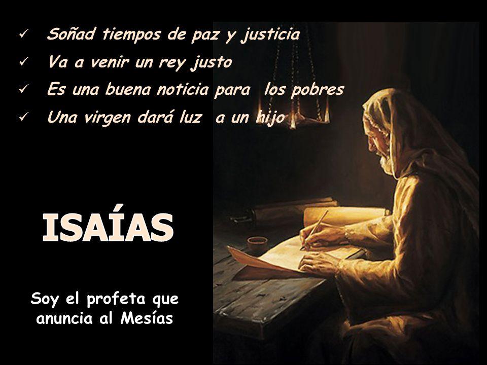 Soñad tiempos de paz y justicia Va a venir un rey justo Es una buena noticia para los pobres Una virgen dará luz a un hijo Soy el profeta que anuncia