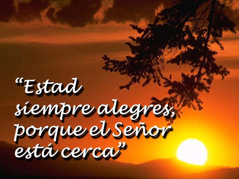 Estad siempre alegres, porque el Señor está cerca Estad siempre alegres, porque el Señor está cerca