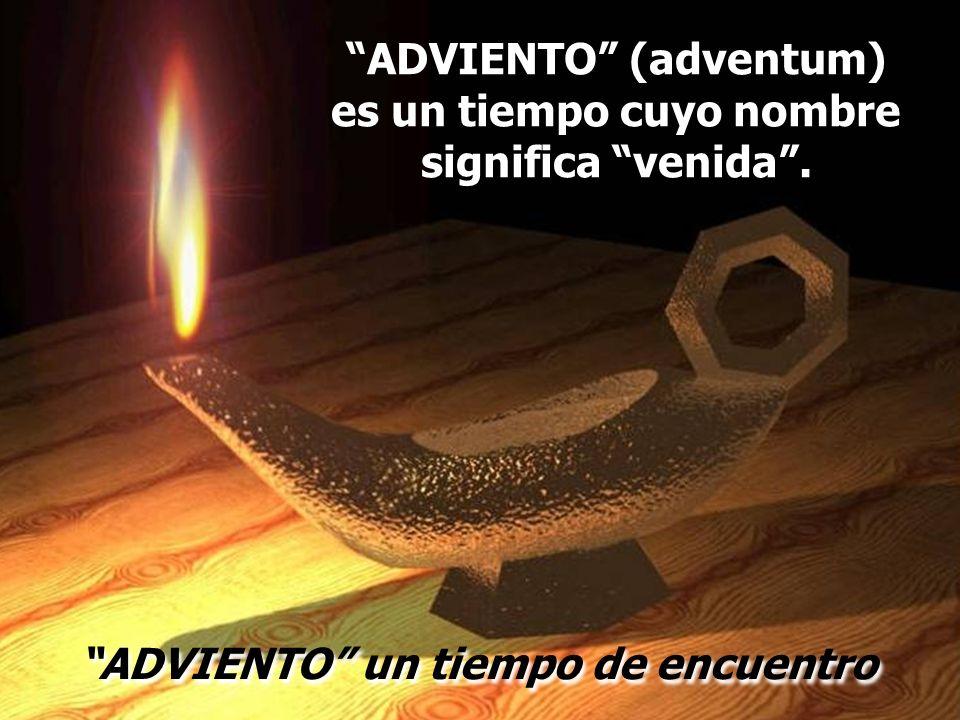 ADVIENTO (adventum) es un tiempo cuyo nombre significa venida. ADVIENTO un tiempo de encuentro