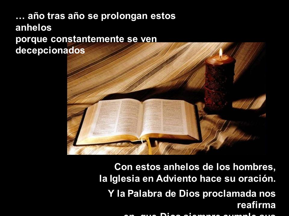 Con estos anhelos de los hombres, la Iglesia en Adviento hace su oración. Y la Palabra de Dios proclamada nos reafirma en que Dios siempre cumple sus