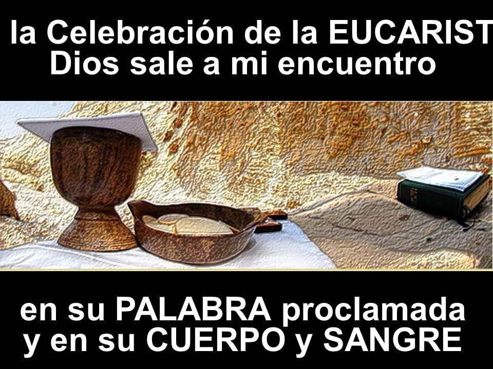 En la Celebración de la EUCARISTÍA Dios sale a mi encuentro en su PALABRA proclamada y en su CUERPO y SANGRE