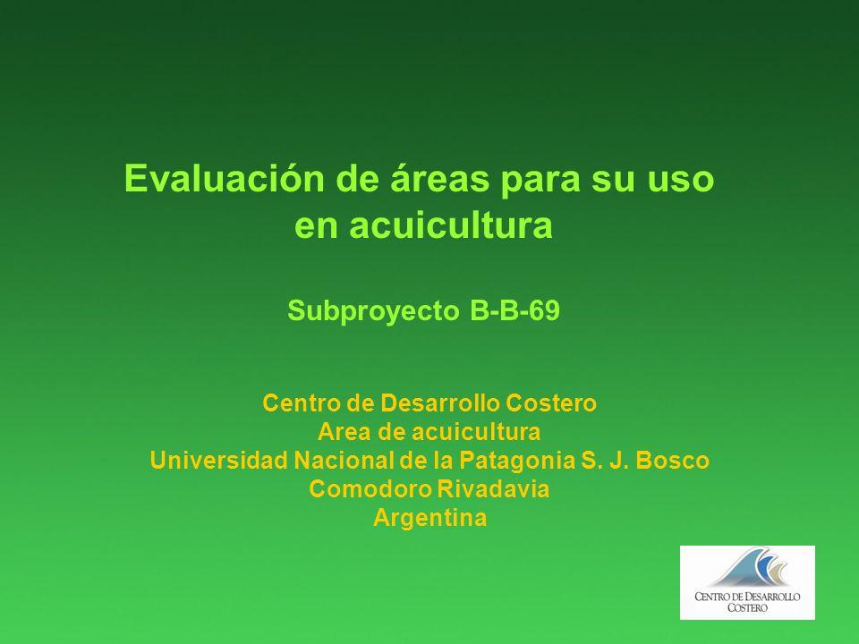 Evaluación de áreas para su uso en acuicultura Subproyecto B-B-69 Centro de Desarrollo Costero Area de acuicultura Universidad Nacional de la Patagonia S.