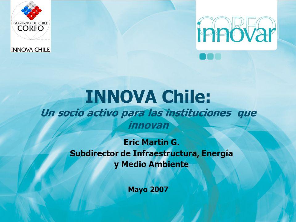 INNOVA Chile: Un socio activo para las instituciones que innovan Mayo 2007 Eric Martin G. Subdirector de Infraestructura, Energía y Medio Ambiente