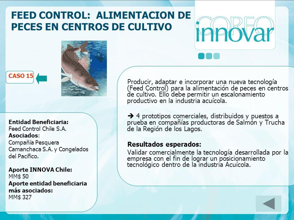 CASO FEED CONTROL: ALIMENTACION DE PECES EN CENTROS DE CULTIVO CASO 15 Entidad Beneficiaria: Feed Control Chile S.A. Asociados: Compañía Pesquera Cama