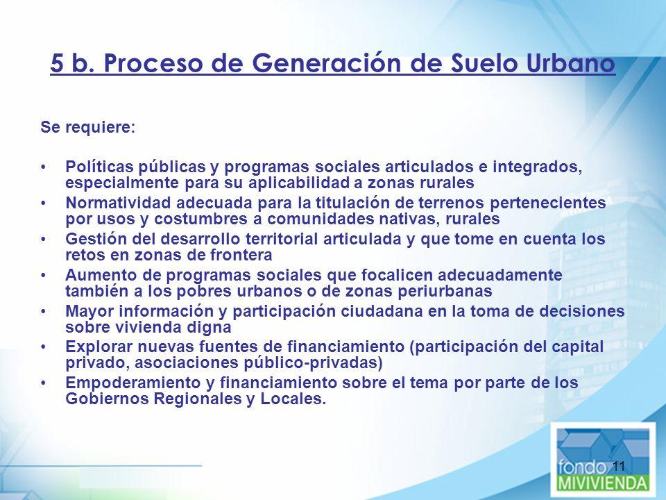 11 5 b. Proceso de Generación de Suelo Urbano Se requiere: Políticas públicas y programas sociales articulados e integrados, especialmente para su apl
