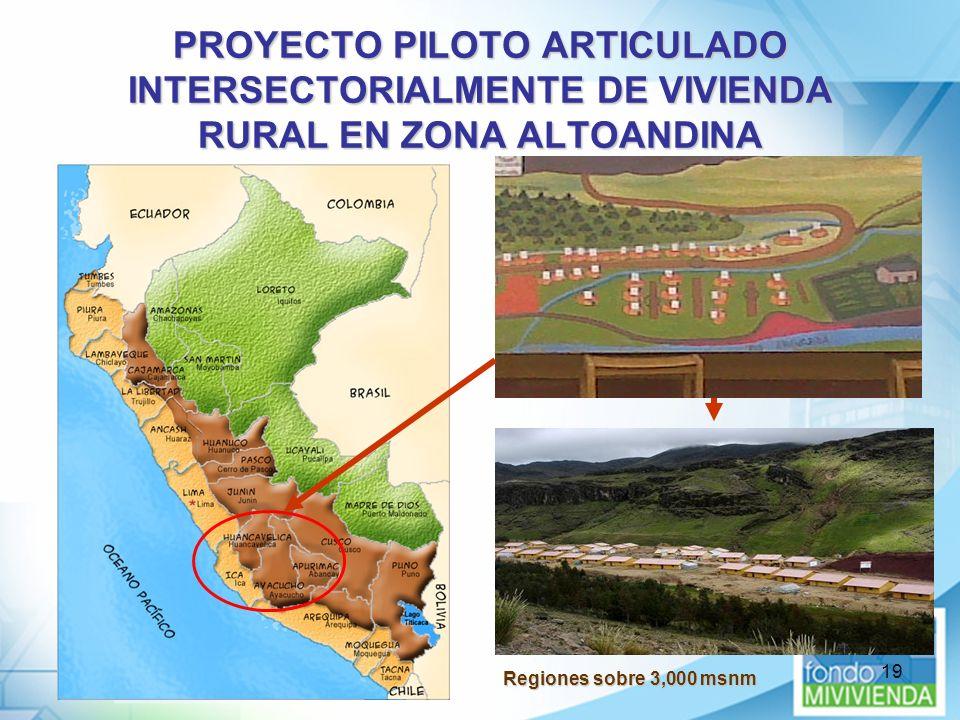 19 PROYECTO PILOTO ARTICULADO INTERSECTORIALMENTE DE VIVIENDA RURAL EN ZONA ALTOANDINA Regiones sobre 3,000 msnm